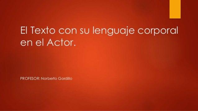 El Texto con su lenguaje corporal en el Actor. PROFESOR: Norberto Gordillo