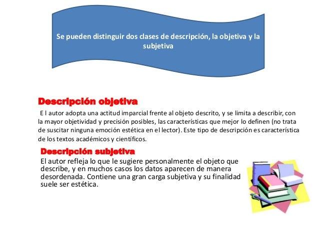 Se pueden distinguir dos clases de descripción, la objetiva y la  subjetiva  Descripción objetiva  E l autor adopta una ac...