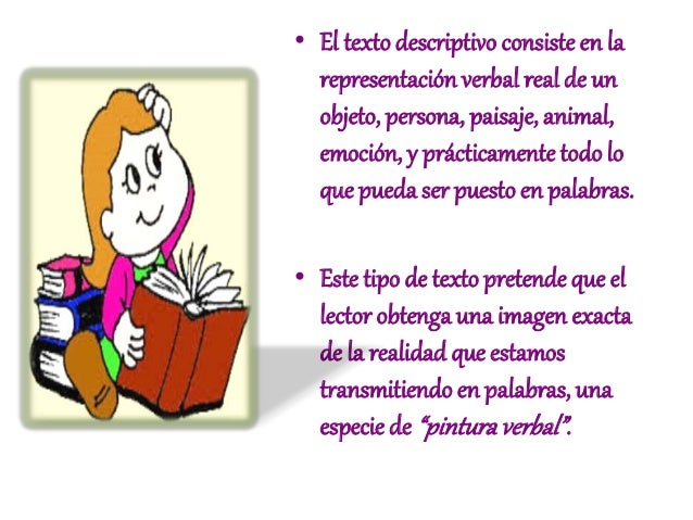 • El texto descriptivo consiste en la  representación verbal real de un  objeto, persona, paisaje, animal,  emoción, y prá...
