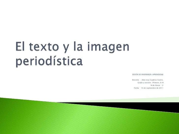 El texto y la imagen periodística<br />SESIÖN DE ENSEÑANZA-APRENDIZAJE<br />Docente   : Ada rosa Cuadros Castro.<br />Grad...