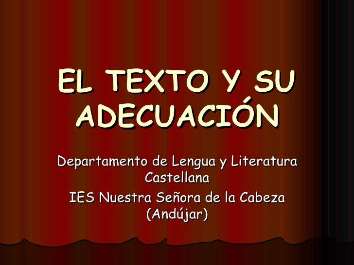 EL TEXTO Y SU ADECUACIÓN Departamento de Lengua y Literatura Castellana IES Nuestra Señora de la Cabeza (Andújar)