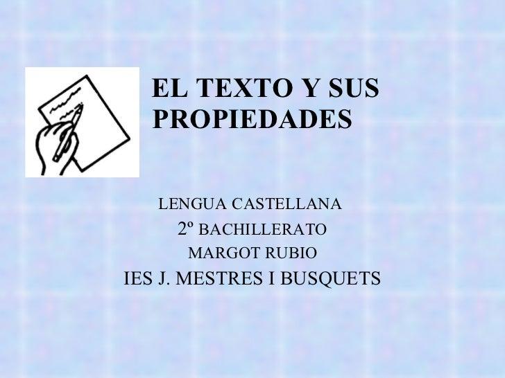 EL TEXTO Y SUS  PROPIEDADES LENGUA   CASTELLANA   2º  BACHILLERATO MARGOT RUBIO IES J. MESTRES I BUSQUETS