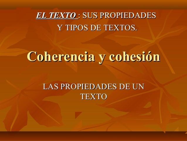 EL TEXTO : SUS PROPIEDADES      Y TIPOS DE TEXTOS.Coherencia y cohesión  LAS PROPIEDADES DE UN          TEXTO