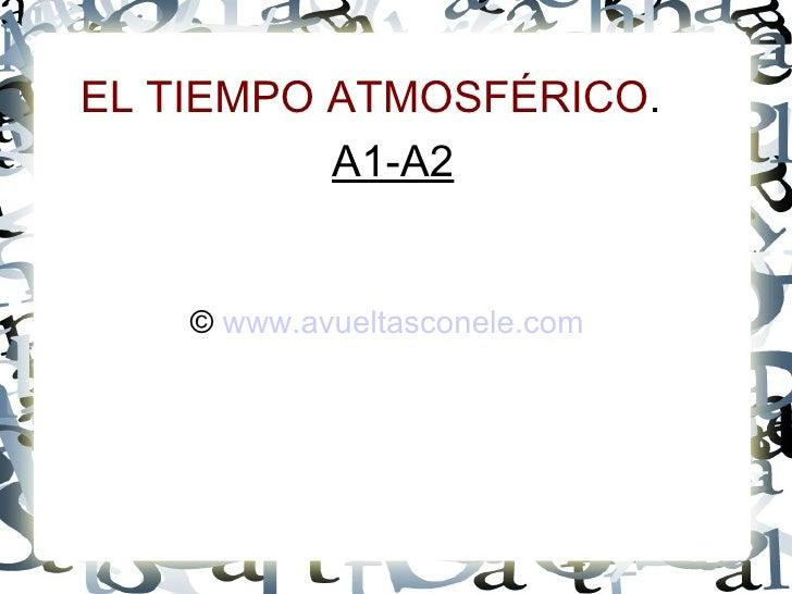 EL TIEMPO ATMOSFÉRICO . A1-A2 ©  www.avueltasconele.com