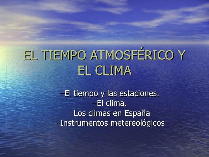 EL TIEMPO ATMOSFÉRICO Y        EL CLIMA      –El tiempo y las estaciones.               –El clima.        –Los climas en E...