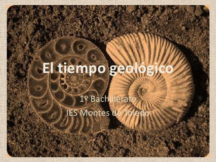 El tiempo geológico<br />1º Bachillerato<br />IES Montes de Toledo<br />