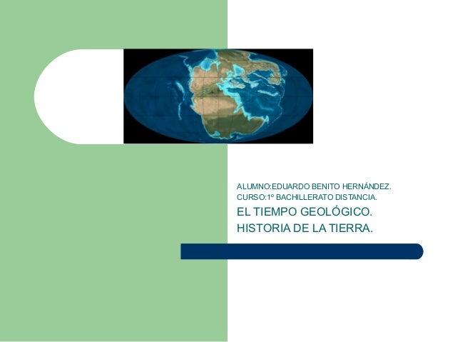EL TIEMPO GEOLÓGICO.HISTORIA DE LA TIERRA.          ALUMNO:EDUARDO BENITO HERNÁNDEZ.          CURSO:1º BACHILLERATO DISTAN...