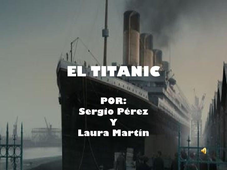 EL TITANIC     POR: Sergio Pérez      Y Laura Martín