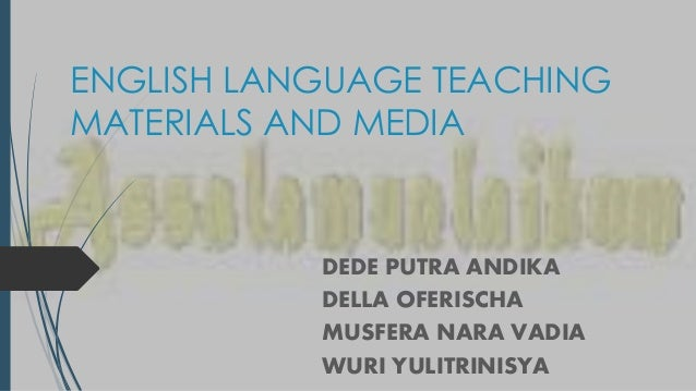 ENGLISH LANGUAGE TEACHING MATERIALS AND MEDIA DEDE PUTRA ANDIKA DELLA OFERISCHA MUSFERA NARA VADIA WURI YULITRINISYA