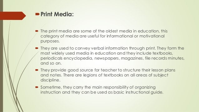 Print Media:  The print media are some of the oldest media in education, this category of media are useful for informati...