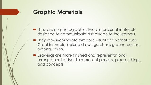 Graphic Materials  They are no-photographic, two-dimensional materials designed to communicate a message to the learners....