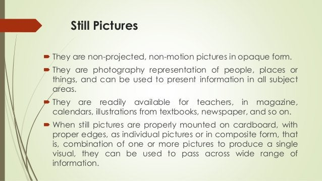 Still Pictures  They are non-projected, non-motion pictures in opaque form.  They are photography representation of peop...