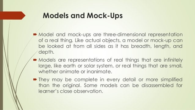 Models and Mock-Ups  Model and mock-ups are three-dimensional representation of a real thing. Like actual objects, a mode...