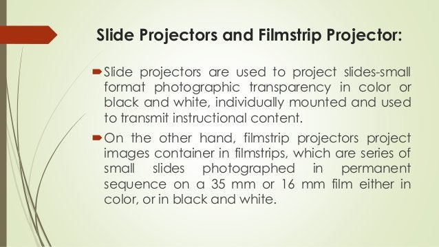 Slide Projectors and Filmstrip Projector: Slide projectors are used to project slides-small format photographic transpare...