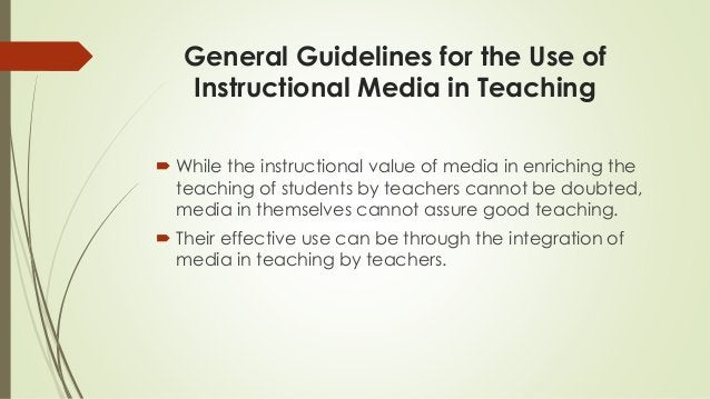 General Guidelines for the Use of Instructional Media in Teaching  While the instructional value of media in enriching th...