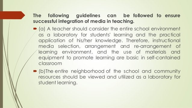 The following guidelines can be followed to ensure successful integration of media in teaching.  (a) A teacher should con...