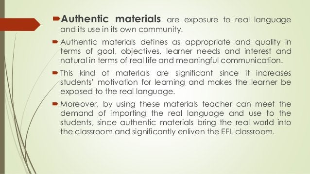 Authentic materials are exposure to real language and its use in its own community.  Authentic materials defines as appr...