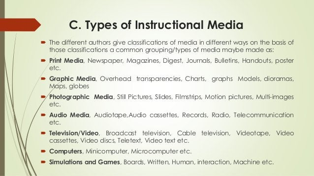 C. Types of Instructional Media  The different authors give classifications of media in different ways on the basis of th...