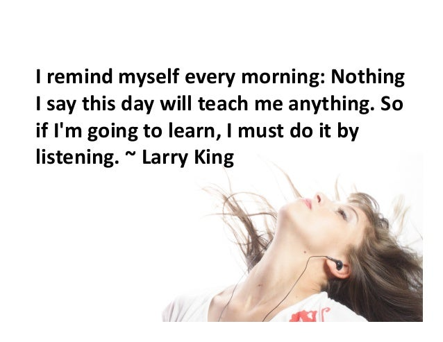 I  remind  myself  every  morning:  Nothing   I  say  this  day  will  teach  me  anything.  S...