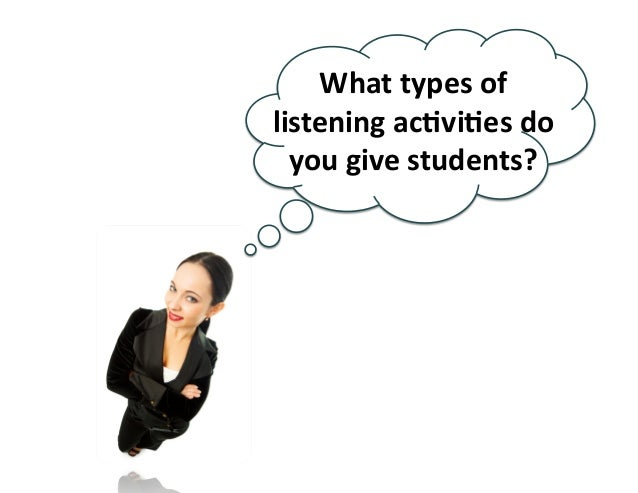 What  types  of   listening  acBviBes  do   you  give  students?