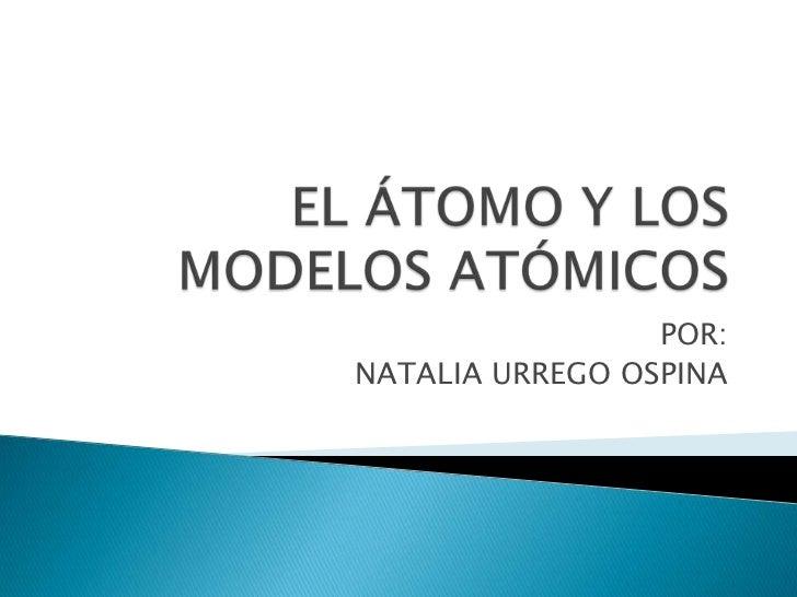 EL ÁTOMO Y LOS MODELOS ATÓMICOS<br />POR:<br />NATALIA URREGO OSPINA<br />