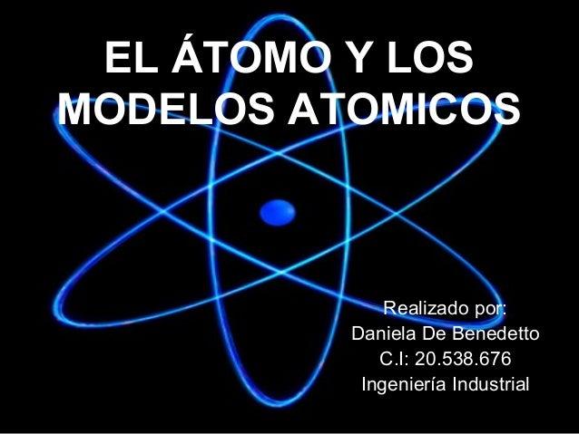 EL ÁTOMO Y LOS MODELOS ATOMICOS  Realizado por: Daniela De Benedetto C.I: 20.538.676 Ingeniería Industrial