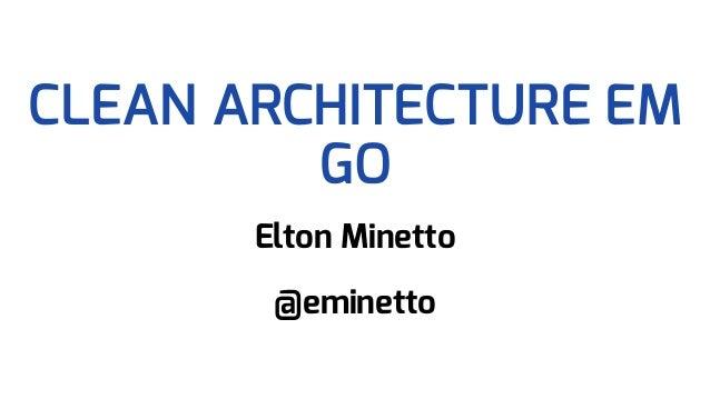 CLEAN ARCHITECTURE EM GO Elton Minetto @eminetto
