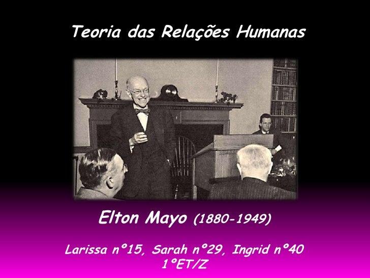 Teoria das Relações Humanas     Elton Mayo    (1880-1949)Larissa nº15, Sarah nº29, Ingrid nº40               1ºET/Z