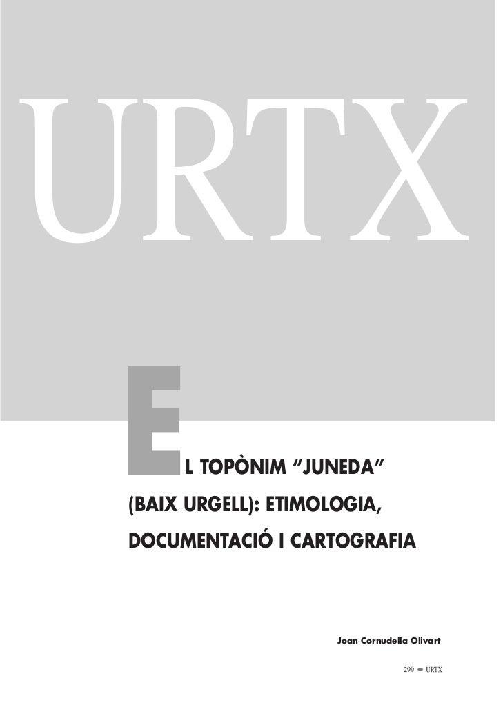 "URTXE    L TOPÒNIM ""JUNEDA""(BAIX URGELL): ETIMOLOGIA,DOCUMENTACIÓ I CARTOGRAFIA                     Joan Cornudella Olivar..."