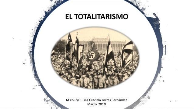 EL TOTALITARISMO M en CyTE Lilia Graciela Torres Fernández Marzo, 2019