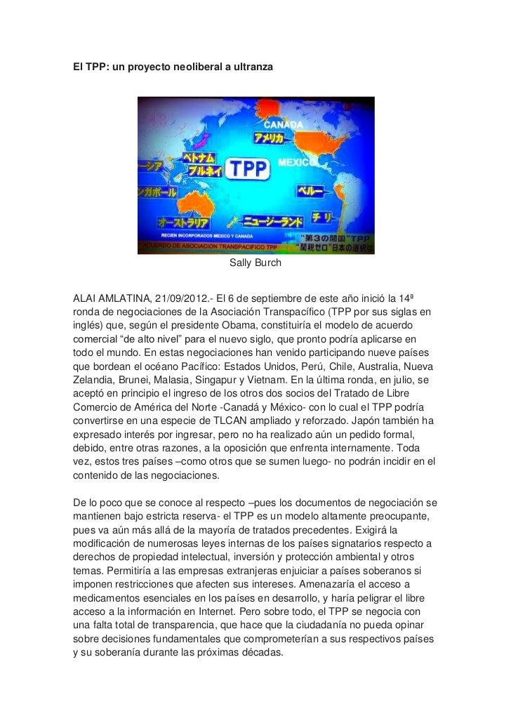 El TPP: un proyecto neoliberal a ultranza                                  Sally BurchALAI AMLATINA, 21/09/2012.- El 6 de ...