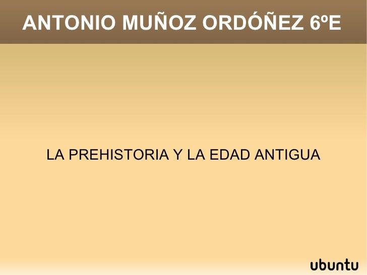 ANTONIO MUÑOZ ORDÓÑEZ 6ºE LA PREHISTORIA Y LA EDAD ANTIGUA