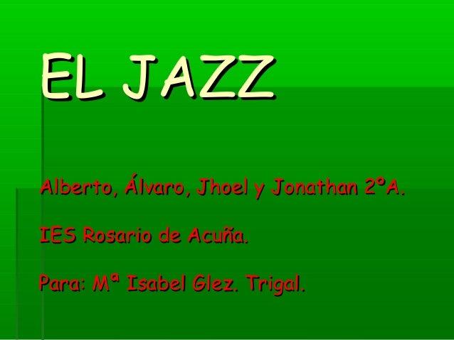 EL JAZZEL JAZZ Alberto, Álvaro, Jhoel y Jonathan 2ºA.Alberto, Álvaro, Jhoel y Jonathan 2ºA. IES Rosario de Acuña.IES Rosar...