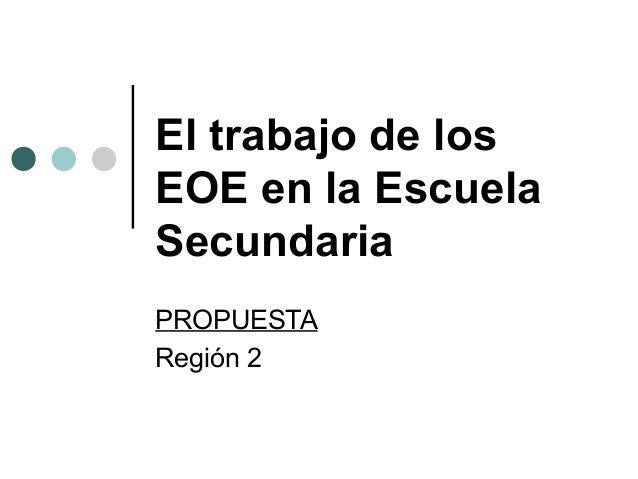 El trabajo de losEOE en la EscuelaSecundariaPROPUESTARegión 2