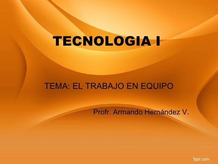 TECNOLOGIA ITEMA: EL TRABAJO EN EQUIPO         Profr. Armando Hernández V.