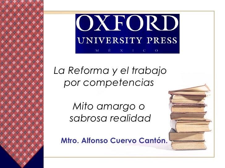 La Reforma y el trabajo por competencias  Mito amargo o  sabrosa realidad Mtro. Alfonso Cuervo Cantón.