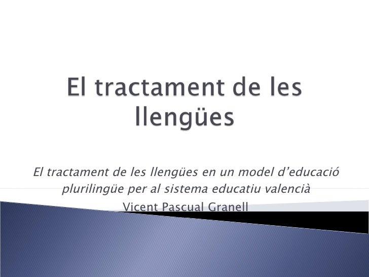 El tractament de les llengües en un model d'educació plurilingüe per al sistema educatiu valencià Vicent Pascual Granell