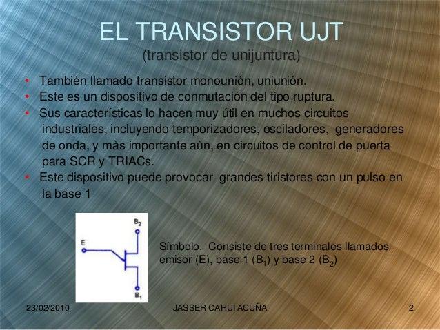 EL TRANSISTOR UJT (transistor de unijuntura) • También llamado transistor monounión, uniunión. • Este es un dispositivo de...