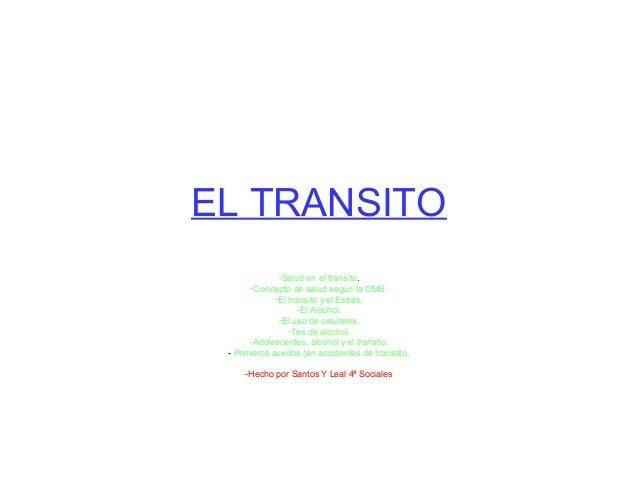 EL TRANSITO  -Salud en el transito.  -Concepto de salud según la OMS.  -El transito y el Estrés.  -El Alcohol.  -El uso de...