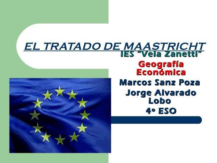 """EL TRATADO DE MAASTRICHT            IES """"Vela Zanetti""""                Geografía                Económica            Marcos..."""