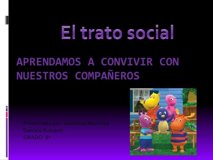 El trato social<br />Aprendamos a convivir con  nuestros compañeros<br />Presentado por: valentina Montoya<br />Daniela Ru...