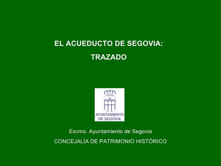 EL ACUEDUCTO DE SEGOVIA: TRAZADO Excmo. Ayuntamiento de Segovia CONCEJALÍA DE PATRIMONIO HISTÓRICO