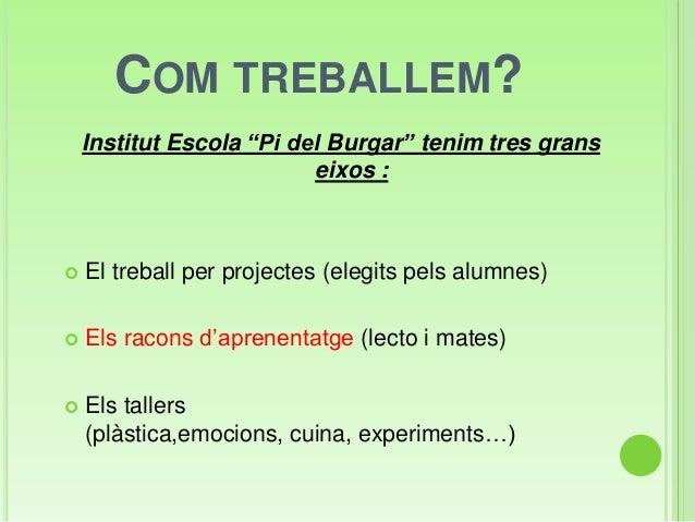 """COM TREBALLEM?Institut Escola """"Pi del Burgar"""" tenim tres granseixos : El treball per projectes (elegits pels alumnes) El..."""
