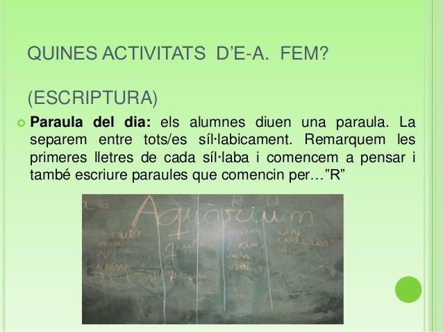 QUINES ACTIVITATS D'E-A. FEM?(ESCRIPTURA) Paraula del dia: els alumnes diuen una paraula. Laseparem entre tots/es síl·lab...