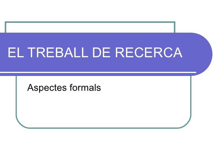 EL TREBALL DE RECERCA Aspectes formals