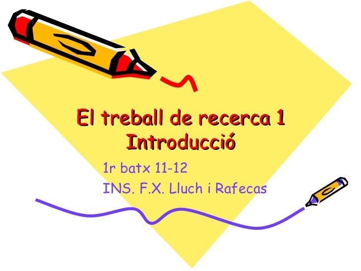 El treball de recerca 1      Introducció  1r batx 11-12  INS. F.X. Lluch i Rafecas