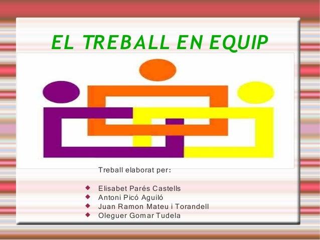 EL TR EB A LL EN EQUIP       Treball elaborat per:      Elisabet Parés Castells      Antoni Picó Aguiló      Juan Ramon...