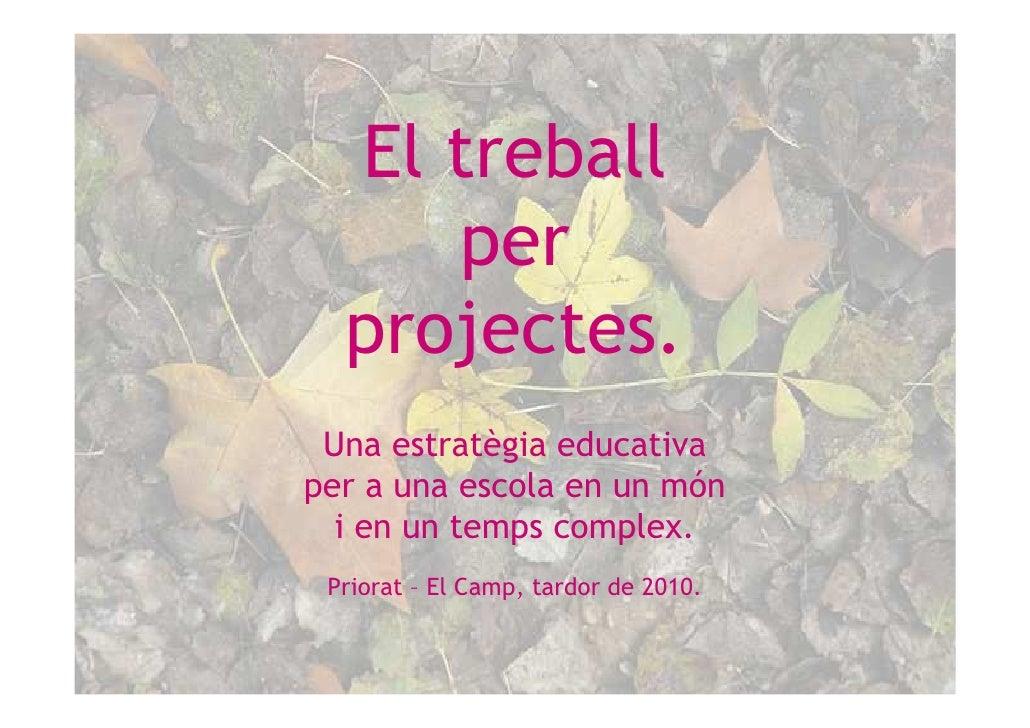 El treball     per  projectes. Una estratègia educativaper a una escola en un món  i en un temps complex. Priorat – El Cam...