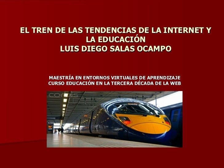 EL TREN DE LAS TENDENCIAS DE LA INTERNET Y               LA EDUCACIÓN         LUIS DIEGO SALAS OCAMPO      MAESTRÍA EN ENT...