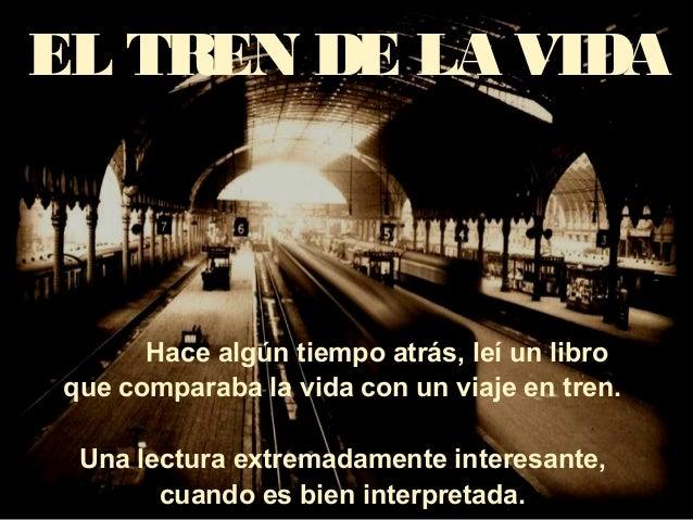 EL TREN DE LA VIDA Hace algún tiempo atrás, leí un libro que comparaba la vida con un viaje en tren. Una lectura extremada...